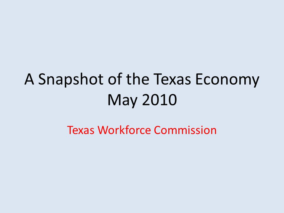 A Snapshot of the Texas Economy May 2010 Texas Workforce Commission