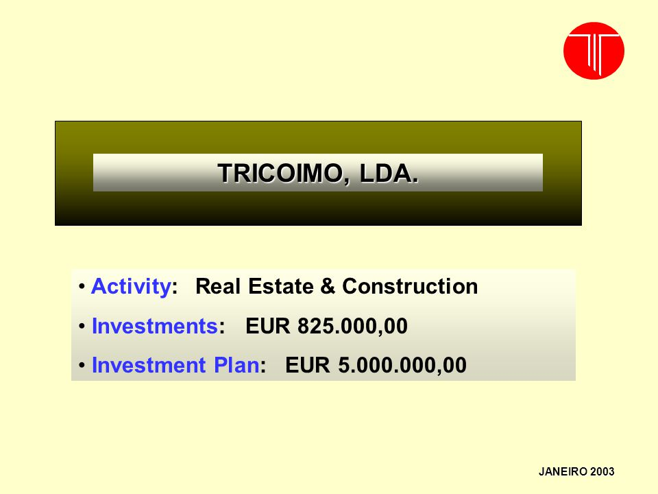 JANEIRO 2003 TRICOIMO, LDA. Activity: Real Estate & Construction Investments: EUR 825.000,00 Investment Plan: EUR 5.000.000,00