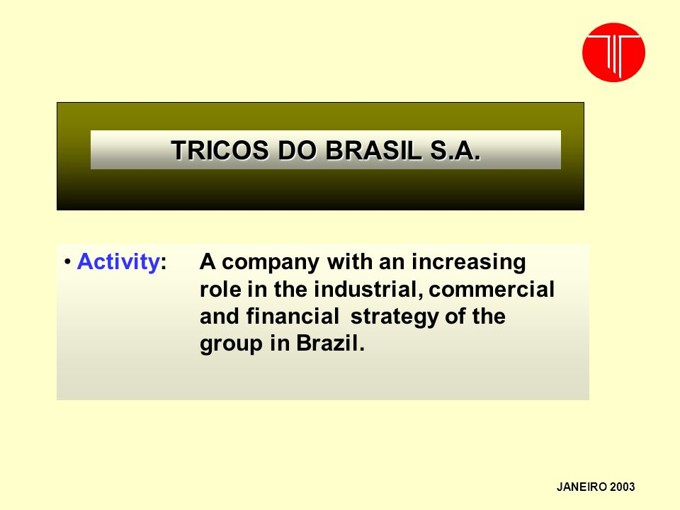 TRICOS DO BRASIL S.A. JANEIRO 2003 Activity: A company with an increasing role in the industrial, commercial and financial strategy of the group in Br