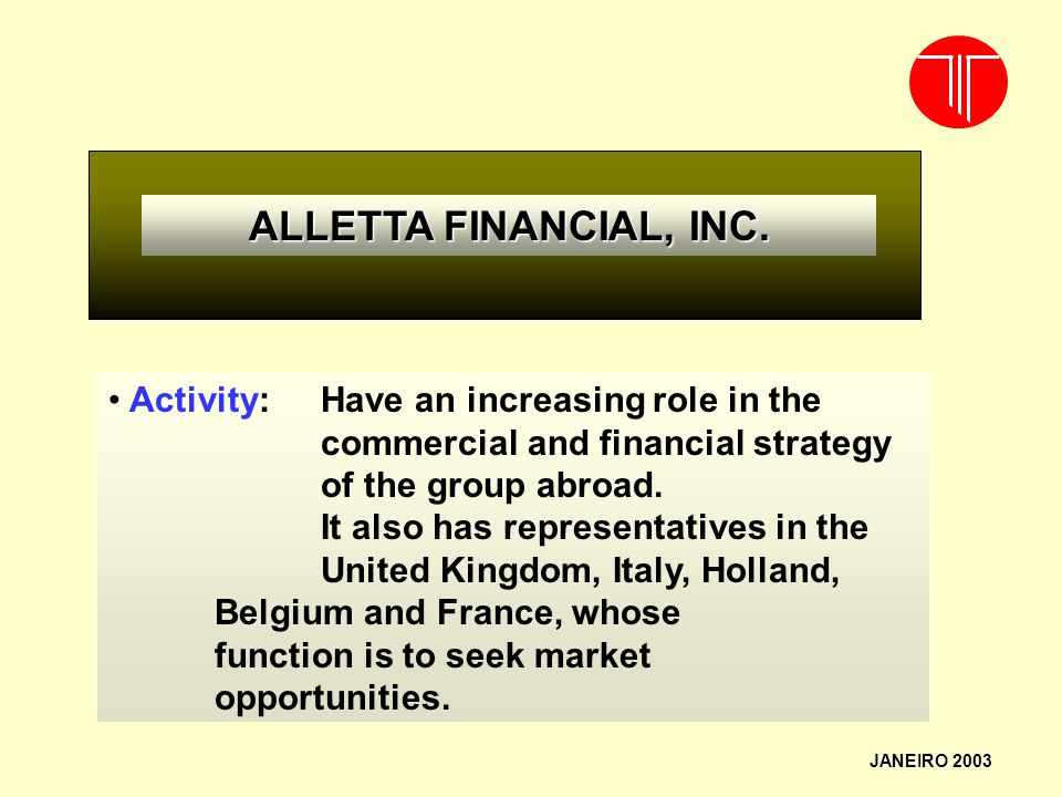 ALLETTA FINANCIAL, INC. JANEIRO 2003 Activity: Have an increasing role in the commercial and financial strategy of the group abroad. It also has repre