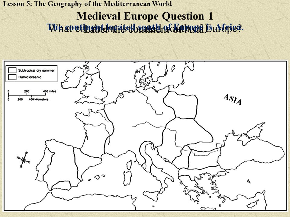 Lesson 5: The Geography of the Mediterranean World Label the continent of Asia. Medieval Europe Question 1 What continent is located south of Europe?
