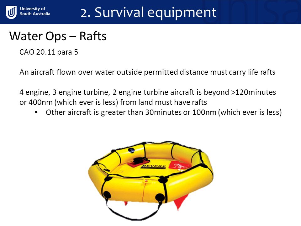 2. Survival equipment Water Ops – Rafts CAO 20.11 para 5 An aircraft flown over water outside permitted distance must carry life rafts 4 engine, 3 eng