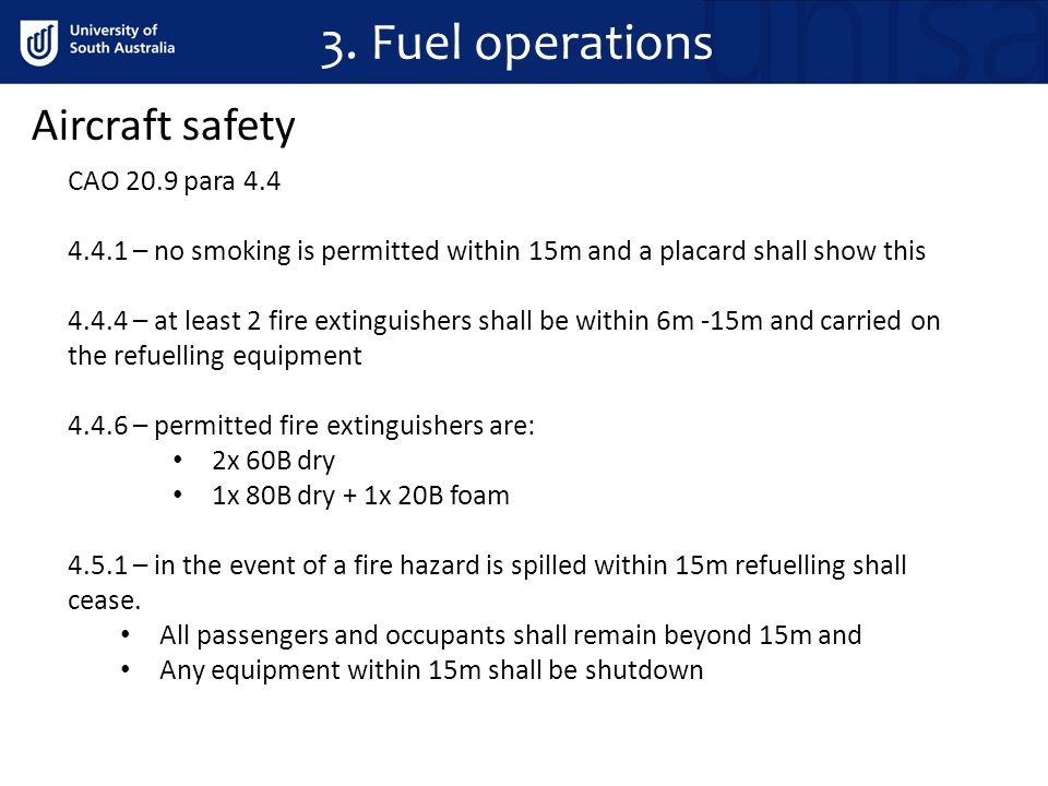 3. Fuel operations Aircraft safety CAO 20.9 para 4.4 4.4.1 – no smoking is permitted within 15m and a placard shall show this 4.4.4 – at least 2 fire