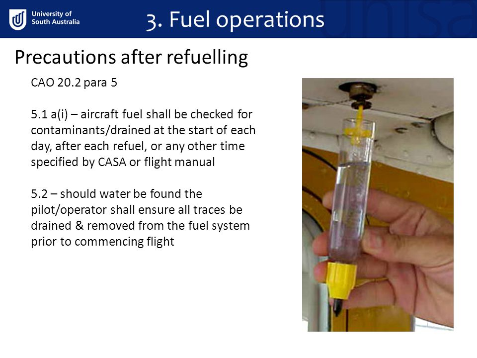 3. Fuel operations Precautions after refuelling CAO 20.2 para 5 5.1 a(i) – aircraft fuel shall be checked for contaminants/drained at the start of eac