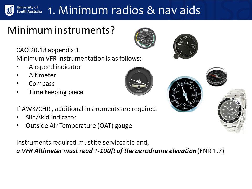 1. Minimum radios & nav aids CAO 20.18 appendix 1 Minimum VFR instrumentation is as follows: Airspeed indicator Altimeter Compass Time keeping piece I