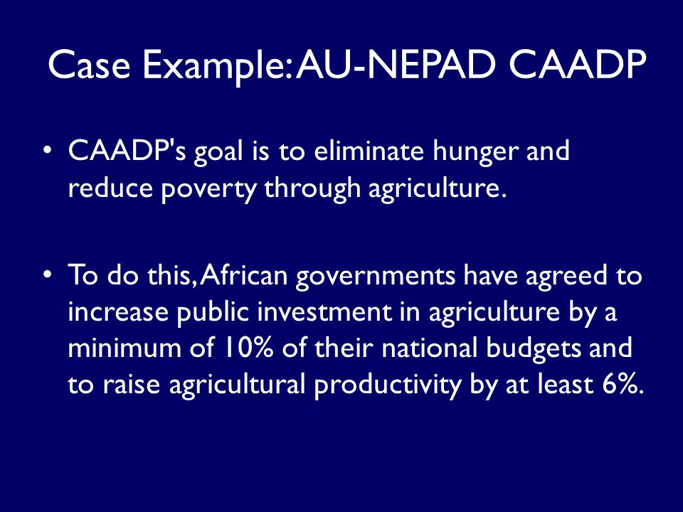 Case Example: AU-NEPAD CAADP CAADP s goal is to eliminate hunger and reduce poverty through agriculture.