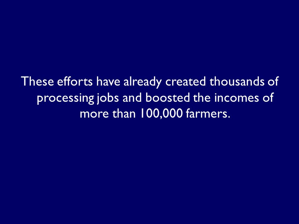 These efforts have already created thousands of processing jobs and boosted the incomes of more than 100,000 farmers.