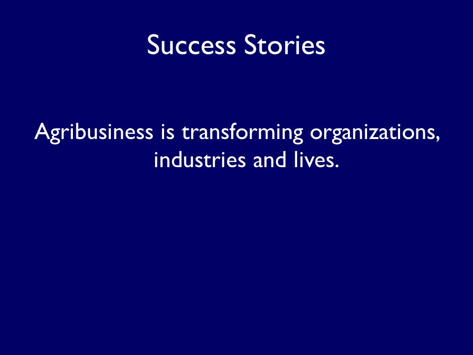 Success Stories Agribusiness is transforming organizations, industries and lives.