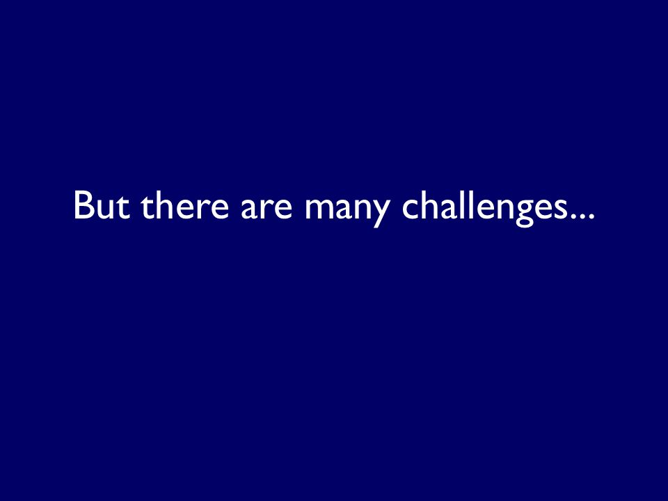 But there are many challenges...