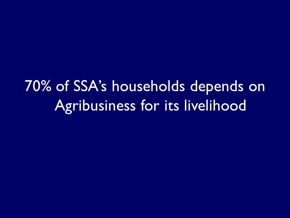 70% of SSAs households depends on Agribusiness for its livelihood