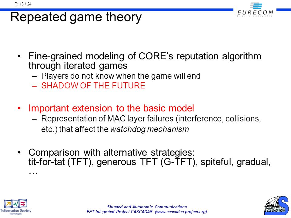 P: 18 / 24 Situated and Autonomic Communications FET Integrated Project CASCADAS (www.cascadas-project.org) Repeated game theory Fine-grained modeling of COREs reputation algorithm through iterated games –Players do not know when the game will end –SHADOW OF THE FUTURE Important extension to the basic model –Representation of MAC layer failures (interference, collisions, etc.) that affect the watchdog mechanism Comparison with alternative strategies: tit-for-tat (TFT), generous TFT (G-TFT), spiteful, gradual, …