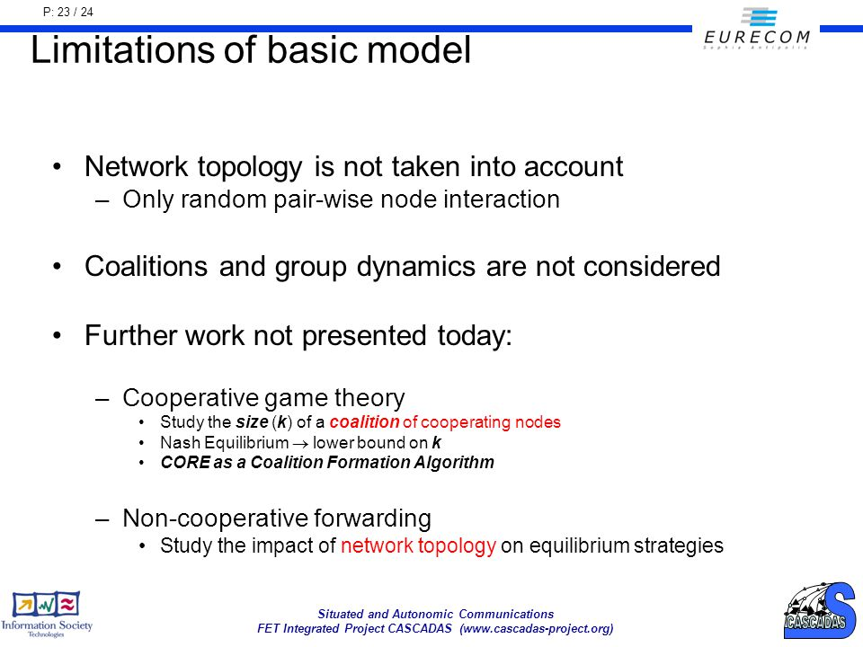 P: 23 / 24 Situated and Autonomic Communications FET Integrated Project CASCADAS (www.cascadas-project.org) Limitations of basic model Network topology is not taken into account –Only random pair-wise node interaction Coalitions and group dynamics are not considered Further work not presented today: –Cooperative game theory Study the size (k) of a coalition of cooperating nodes Nash Equilibrium lower bound on k CORE as a Coalition Formation Algorithm –Non-cooperative forwarding Study the impact of network topology on equilibrium strategies