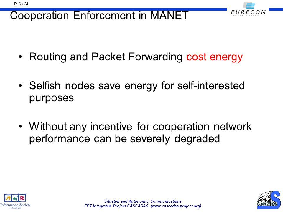 P: 6 / 24 Situated and Autonomic Communications FET Integrated Project CASCADAS (www.cascadas-project.org) Cooperation Enforcement in MANET Routing and Packet Forwarding cost energy Selfish nodes save energy for self-interested purposes Without any incentive for cooperation network performance can be severely degraded