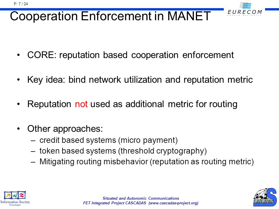 P: 7 / 24 Situated and Autonomic Communications FET Integrated Project CASCADAS (www.cascadas-project.org) Cooperation Enforcement in MANET CORE: reputation based cooperation enforcement Key idea: bind network utilization and reputation metric Reputation not used as additional metric for routing Other approaches: –credit based systems (micro payment) –token based systems (threshold cryptography) –Mitigating routing misbehavior (reputation as routing metric)