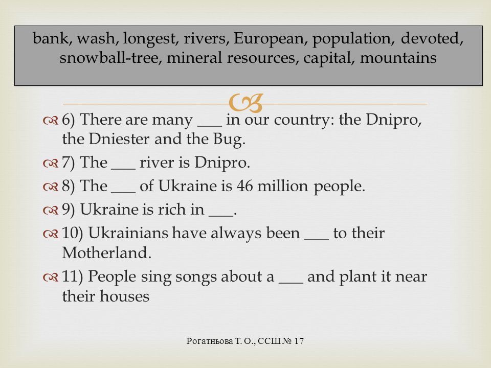 bank, wash, longest, rivers, European, population, devoted, snowball-tree, mineral resources, capital, mountains Рогатньова Т. О., ССШ 17 Fill in the