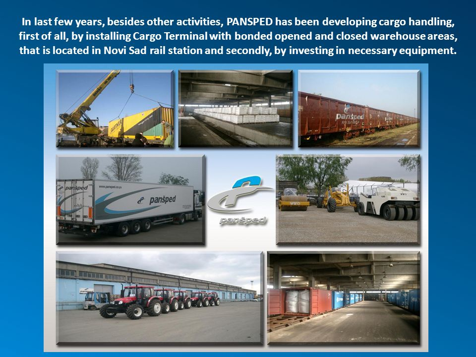 In last few years, besides other activities, PANSPED has been developing cargo handling, first of all, by installing Cargo Terminal with bonded opened and closed warehouse areas, that is located in Novi Sad rail station and secondly, by investing in necessary equipment.
