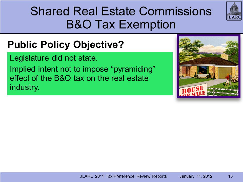 January 11, 2012JLARC 2011 Tax Preference Review Reports15 Shared Real Estate Commissions B&O Tax Exemption Legislature did not state. Implied intent