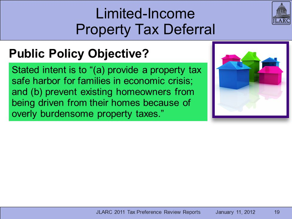 January 11, 2012JLARC 2011 Tax Preference Review Reports19 Limited-Income Property Tax Deferral Stated intent is to (a) provide a property tax safe harbor for families in economic crisis; and (b) prevent existing homeowners from being driven from their homes because of overly burdensome property taxes.