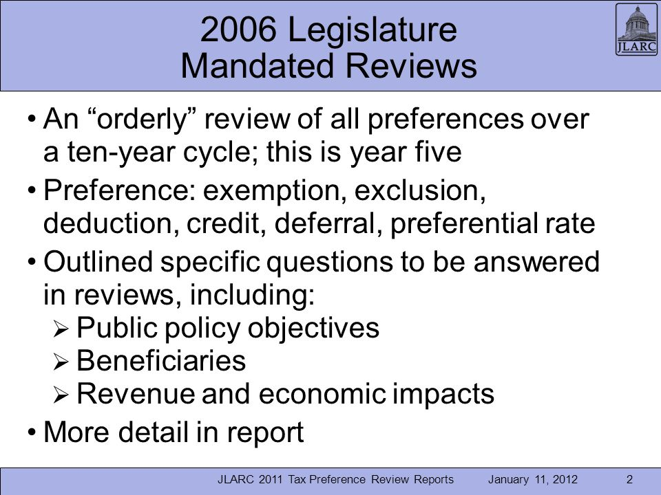January 11, 2012 2006 Legislature Mandated Reviews An orderly review of all preferences over a ten-year cycle; this is year five Preference: exemption, exclusion, deduction, credit, deferral, preferential rate Outlined specific questions to be answered in reviews, including: Public policy objectives Beneficiaries Revenue and economic impacts More detail in report JLARC 2011 Tax Preference Review Reports2