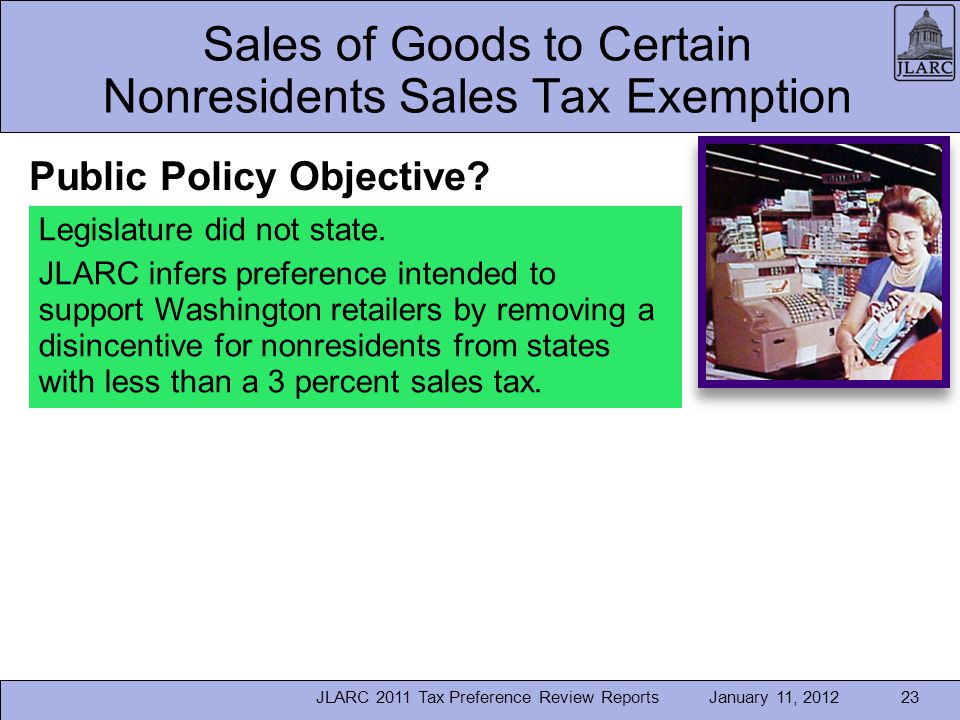 January 11, 2012JLARC 2011 Tax Preference Review Reports23 Sales of Goods to Certain Nonresidents Sales Tax Exemption Legislature did not state.