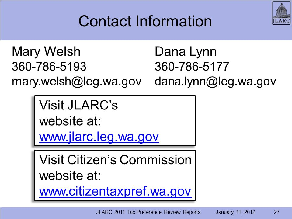 January 11, 2012JLARC 2011 Tax Preference Review Reports27 Contact Information Dana Lynn 360-786-5177 dana.lynn@leg.wa.gov Mary Welsh 360-786-5193 mary.welsh@leg.wa.gov Visit JLARCs website at: www.jlarc.leg.wa.gov www.jlarc.leg.wa.gov Visit Citizens Commission website at: www.citizentaxpref.wa.gov www.citizentaxpref.wa.gov