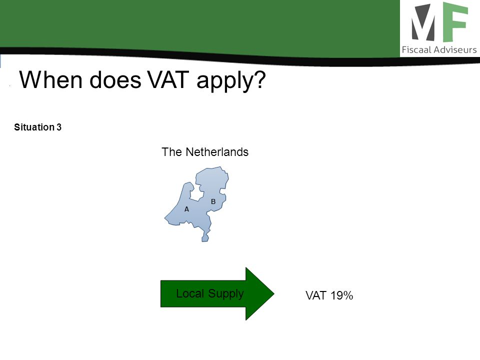 When does VAT apply? Situation 3 Local Supply VAT 19% The Netherlands A B