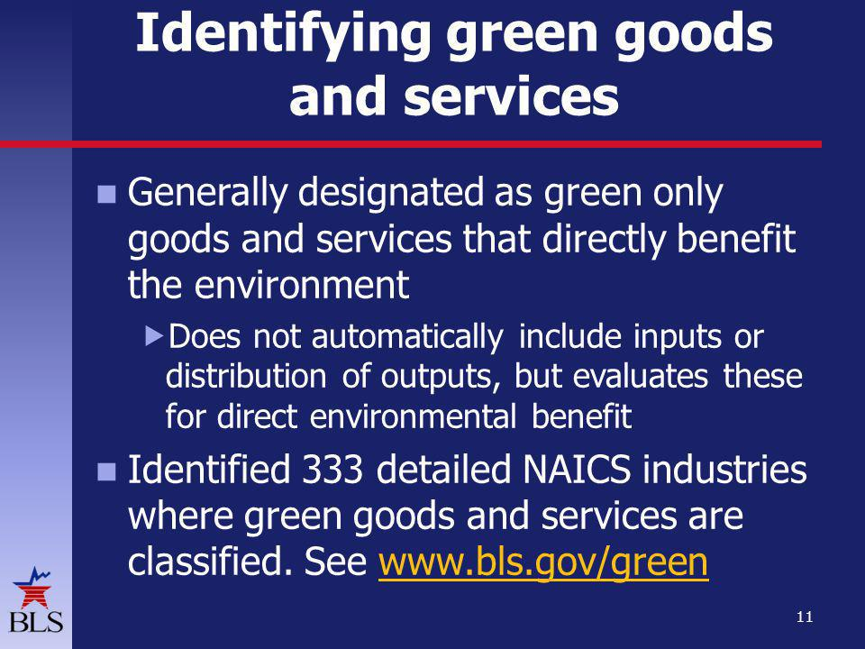 Identifying green goods and services Generally designated as green only goods and services that directly benefit the environment Does not automatically include inputs or distribution of outputs, but evaluates these for direct environmental benefit Identified 333 detailed NAICS industries where green goods and services are classified.