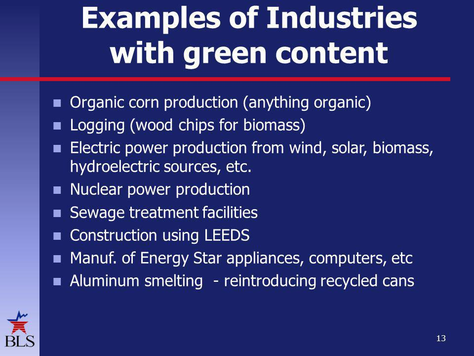 Examples of Industries with green content Organic corn production (anything organic) Logging (wood chips for biomass) Electric power production from wind, solar, biomass, hydroelectric sources, etc.