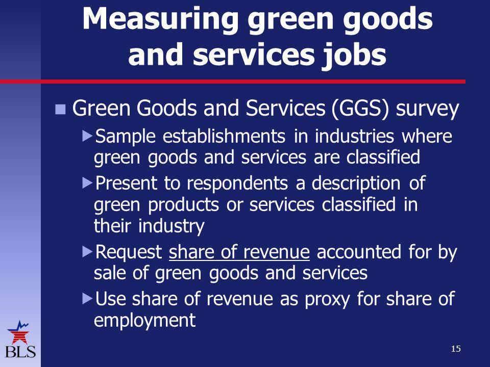 Measuring green goods and services jobs Green Goods and Services (GGS) survey Sample establishments in industries where green goods and services are classified Present to respondents a description of green products or services classified in their industry Request share of revenue accounted for by sale of green goods and services Use share of revenue as proxy for share of employment 15