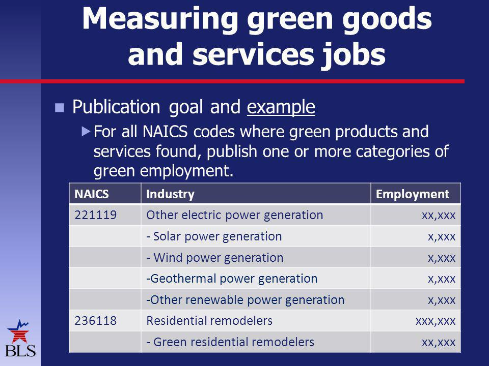 Measuring green goods and services jobs Publication goal and example For all NAICS codes where green products and services found, publish one or more categories of green employment.
