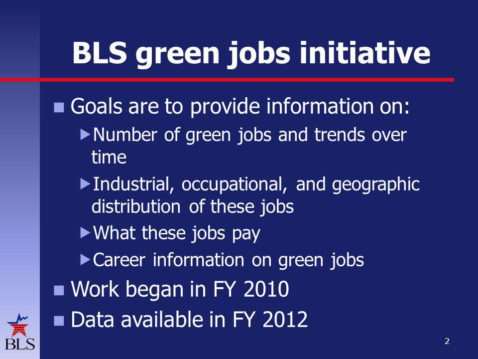 BLS green jobs initiative Goals are to provide information on: Number of green jobs and trends over time Industrial, occupational, and geographic distribution of these jobs What these jobs pay Career information on green jobs Work began in FY 2010 Data available in FY