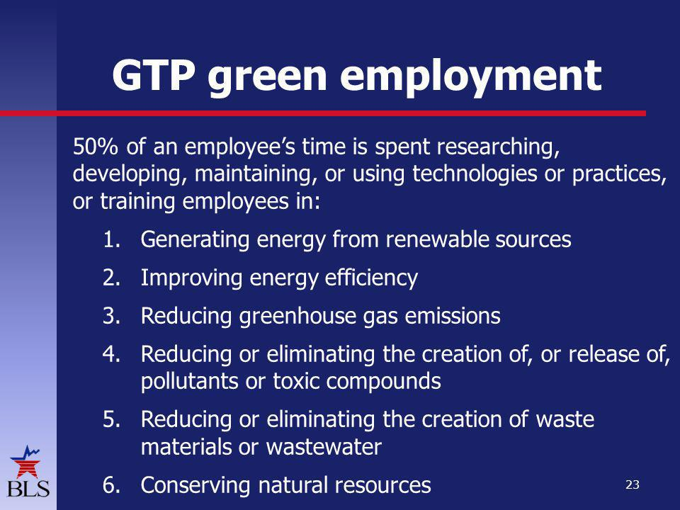 GTP green employment 50% of an employees time is spent researching, developing, maintaining, or using technologies or practices, or training employees in: 1.Generating energy from renewable sources 2.Improving energy efficiency 3.Reducing greenhouse gas emissions 4.Reducing or eliminating the creation of, or release of, pollutants or toxic compounds 5.Reducing or eliminating the creation of waste materials or wastewater 6.Conserving natural resources 23