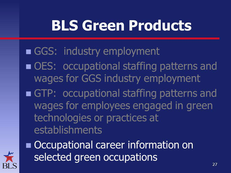 BLS Green Products GGS: industry employment OES: occupational staffing patterns and wages for GGS industry employment GTP: occupational staffing patterns and wages for employees engaged in green technologies or practices at establishments Occupational career information on selected green occupations 27
