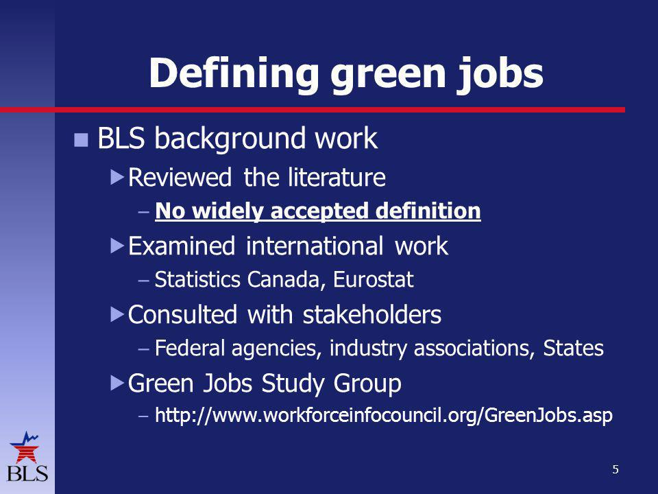 Defining green jobs BLS background work Reviewed the literature – No widely accepted definition Examined international work – Statistics Canada, Eurostat Consulted with stakeholders – Federal agencies, industry associations, States Green Jobs Study Group –   5
