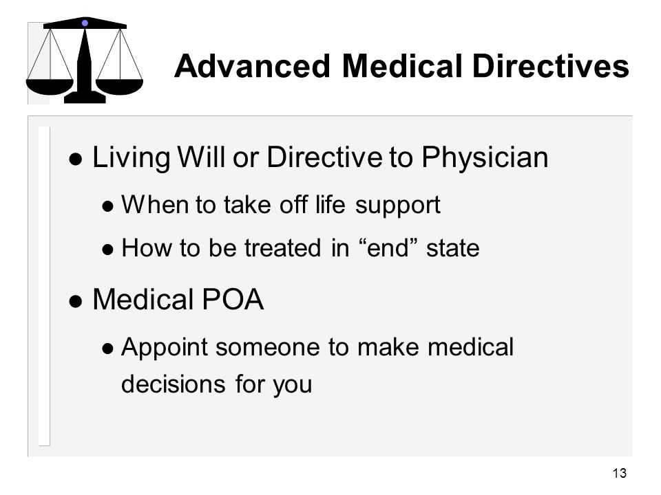 13 Advanced Medical Directives l Living Will or Directive to Physician When to take off life support How to be treated in end state l Medical POA Appoint someone to make medical decisions for you