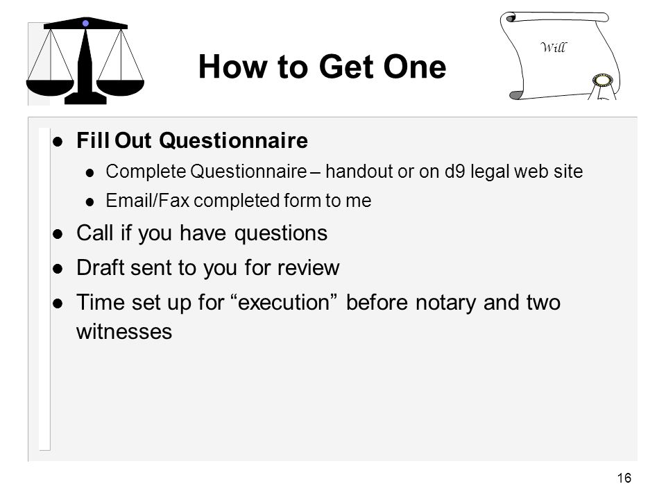 16 How to Get One l Fill Out Questionnaire Complete Questionnaire – handout or on d9 legal web site Email/Fax completed form to me l Call if you have questions l Draft sent to you for review l Time set up for execution before notary and two witnesses Will