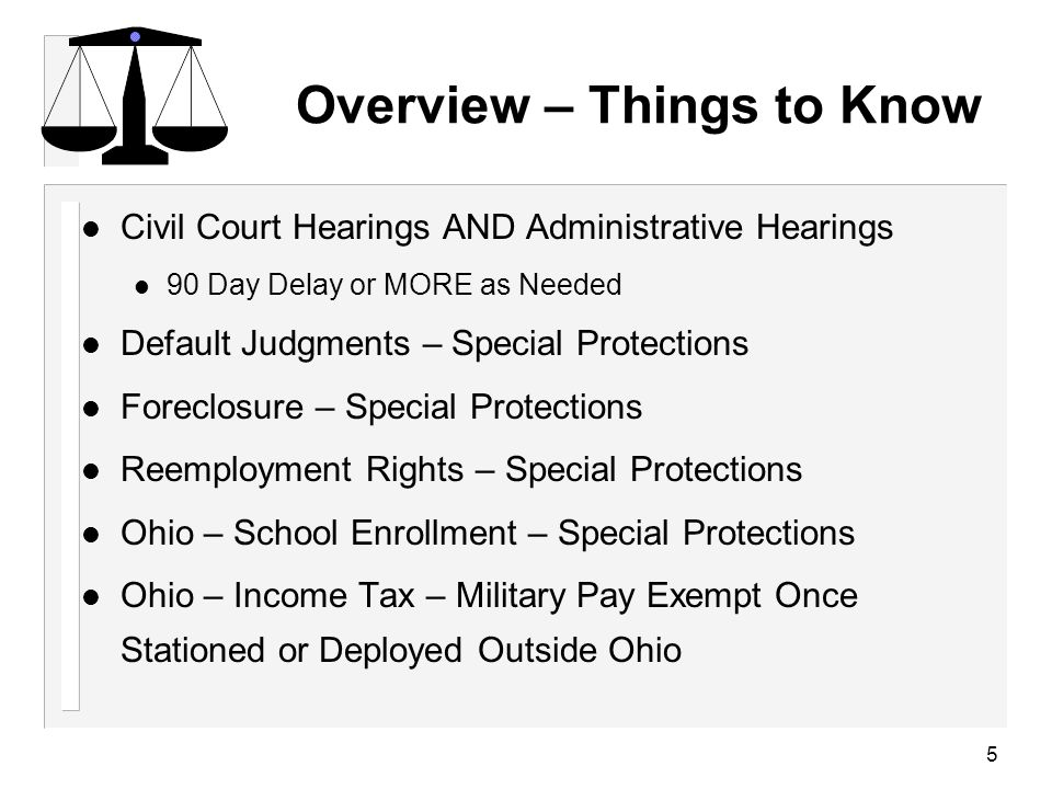 5 Overview – Things to Know l Civil Court Hearings AND Administrative Hearings 90 Day Delay or MORE as Needed l Default Judgments – Special Protections l Foreclosure – Special Protections l Reemployment Rights – Special Protections l Ohio – School Enrollment – Special Protections l Ohio – Income Tax – Military Pay Exempt Once Stationed or Deployed Outside Ohio