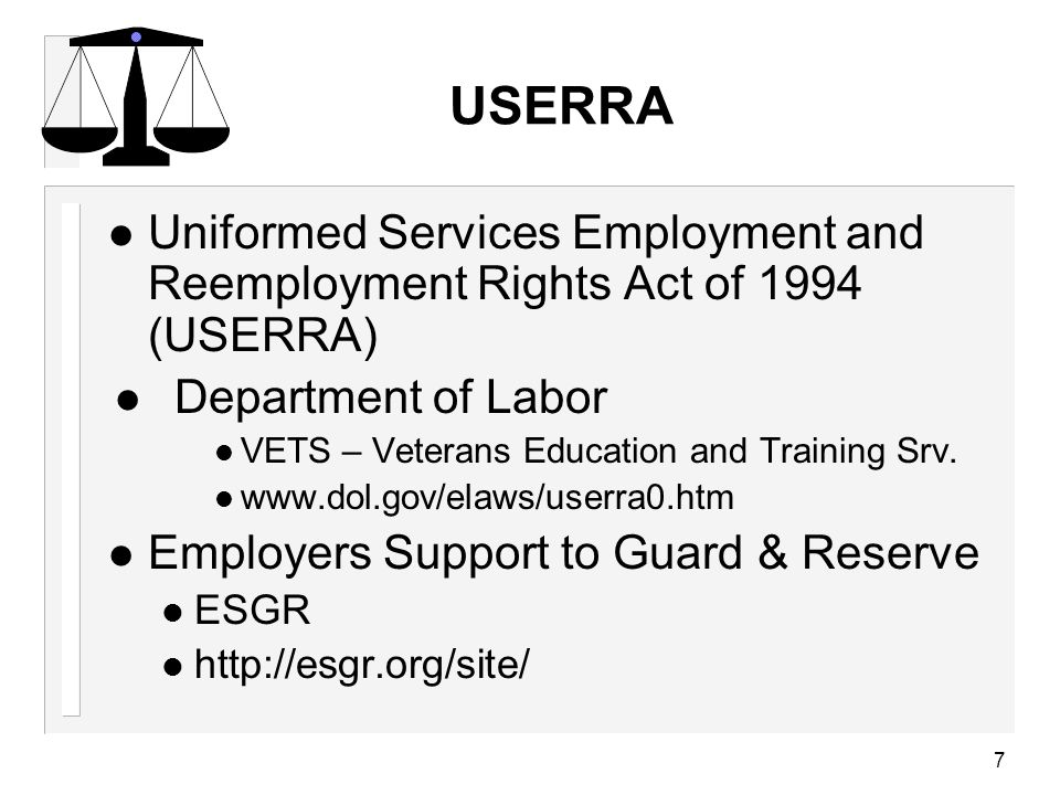 USERRA l Uniformed Services Employment and Reemployment Rights Act of 1994 (USERRA) l Department of Labor l VETS – Veterans Education and Training Srv.