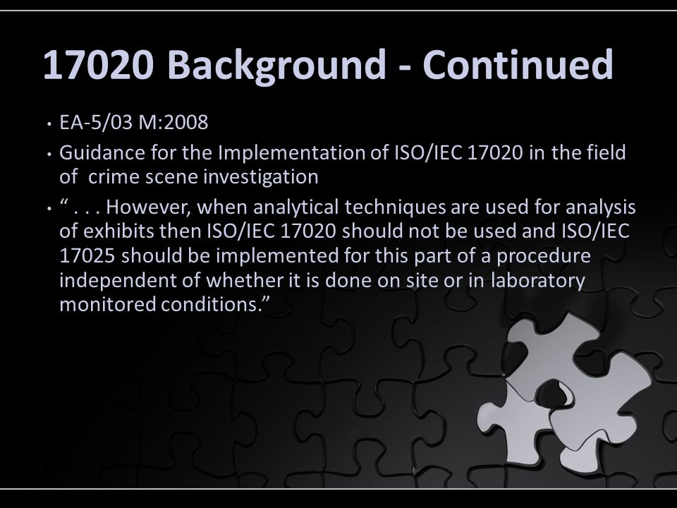 17020 Background - Continued EA-5/03 M:2008 Guidance for the Implementation of ISO/IEC 17020 in the field of crime scene investigation... However, whe