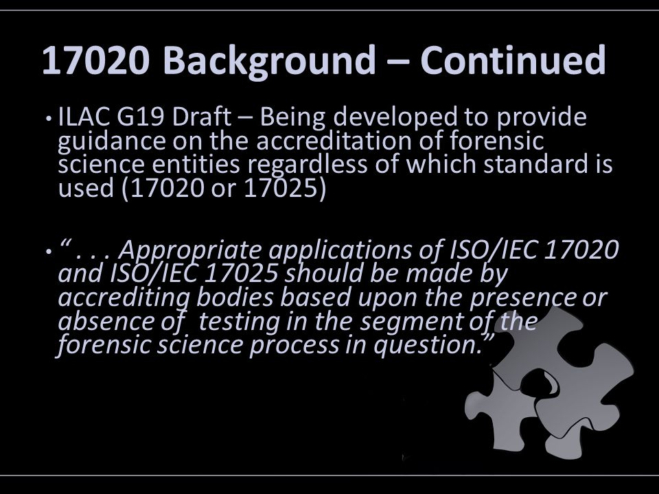 17020 Background – Continued ILAC G19 Draft – Being developed to provide guidance on the accreditation of forensic science entities regardless of whic