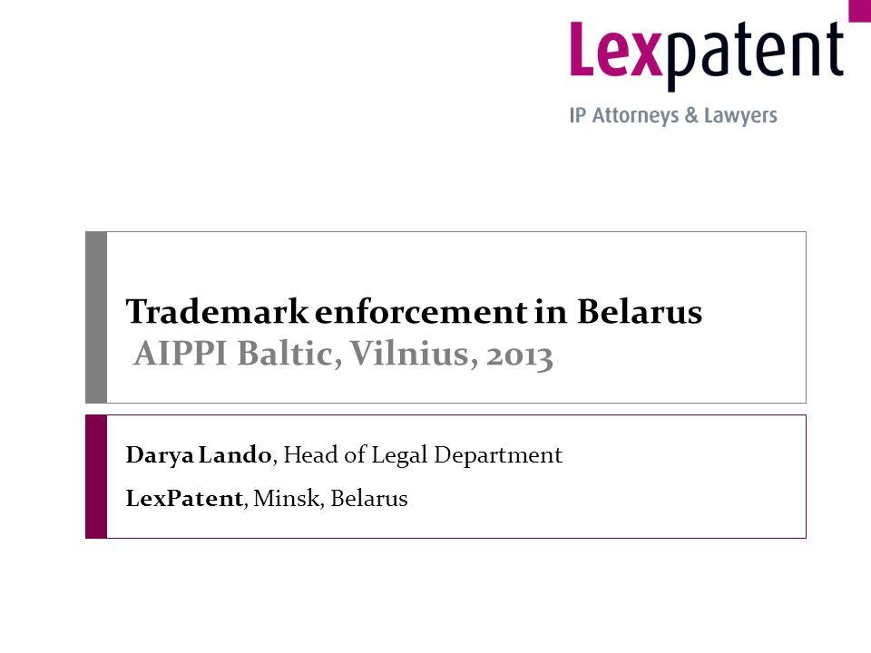 Trademark enforcement in Belarus AIPPI Baltic, Vilnius, 2013 Darya Lando, Head of Legal Department LexPatent, Minsk, Belarus
