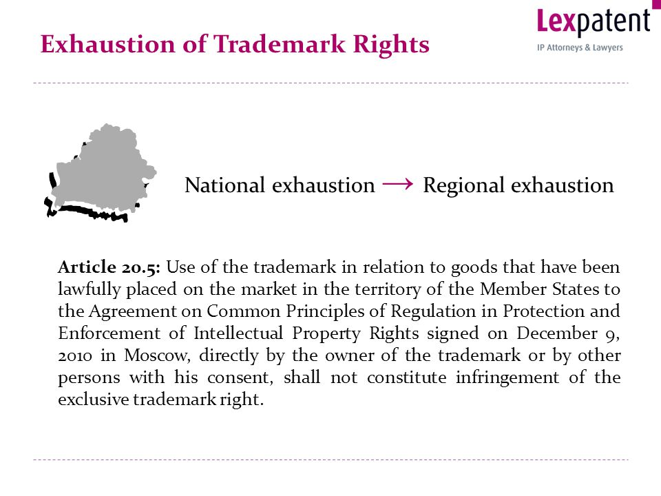 Exhaustion of Trademark Rights National exhaustion Regional exhaustion Article 20.5: Use of the trademark in relation to goods that have been lawfully placed on the market in the territory of the Member States to the Agreement on Common Principles of Regulation in Protection and Enforcement of Intellectual Property Rights signed on December 9, 2010 in Moscow, directly by the owner of the trademark or by other persons with his consent, shall not constitute infringement of the exclusive trademark right.