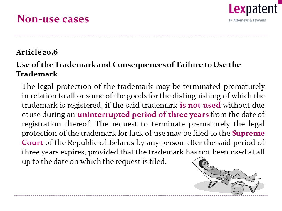 Non-use cases Article 20.6 Use of the Trademark and Consequences of Failure to Use the Trademark The legal protection of the trademark may be terminated prematurely in relation to all or some of the goods for the distinguishing of which the trademark is registered, if the said trademark is not used without due cause during an uninterrupted period of three years from the date of registration thereof.