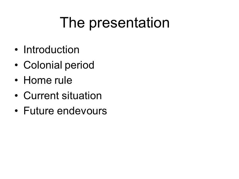 The presentation Introduction Colonial period Home rule Current situation Future endevours