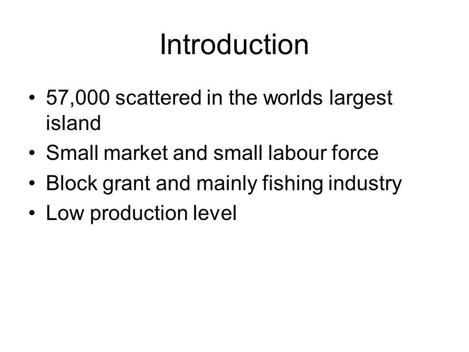 Introduction 57,000 scattered in the worlds largest island Small market and small labour force Block grant and mainly fishing industry Low production