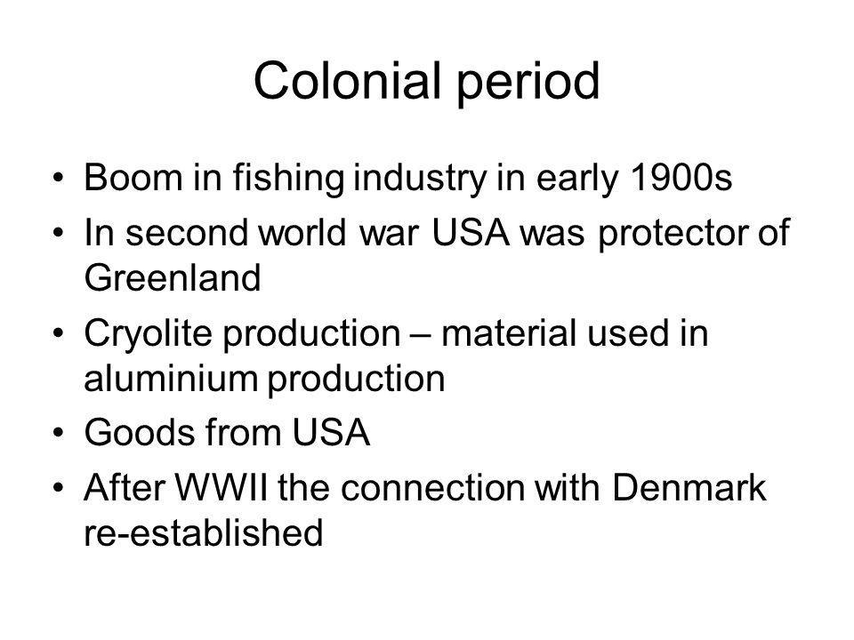 Colonial period Boom in fishing industry in early 1900s In second world war USA was protector of Greenland Cryolite production – material used in alum