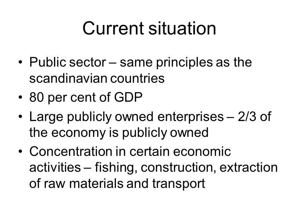 Current situation Public sector – same principles as the scandinavian countries 80 per cent of GDP Large publicly owned enterprises – 2/3 of the econo