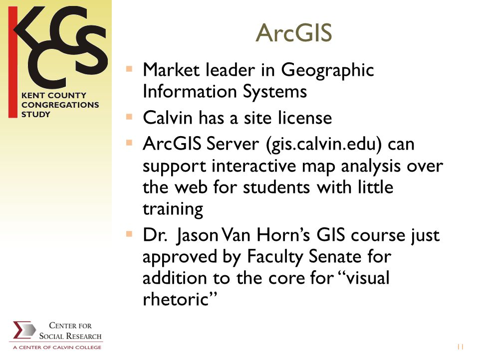 ArcGIS Market leader in Geographic Information Systems Calvin has a site license ArcGIS Server (gis.calvin.edu) can support interactive map analysis over the web for students with little training Dr.