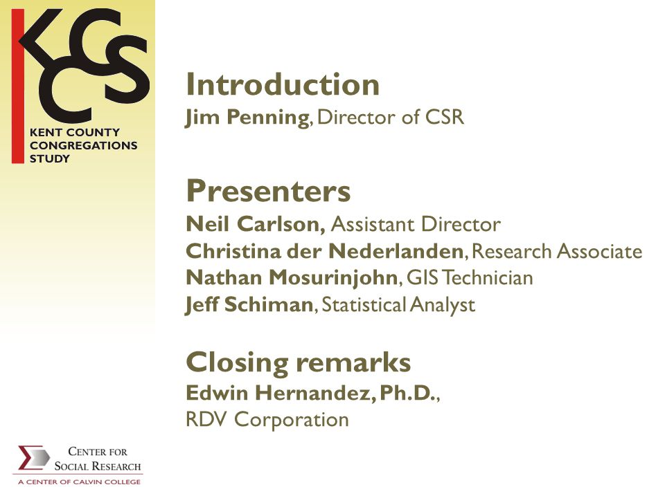 Introduction Jim Penning, Director of CSR Presenters Neil Carlson, Assistant Director Christina der Nederlanden, Research Associate Nathan Mosurinjohn, GIS Technician Jeff Schiman, Statistical Analyst Closing remarks Edwin Hernandez, Ph.D., RDV Corporation