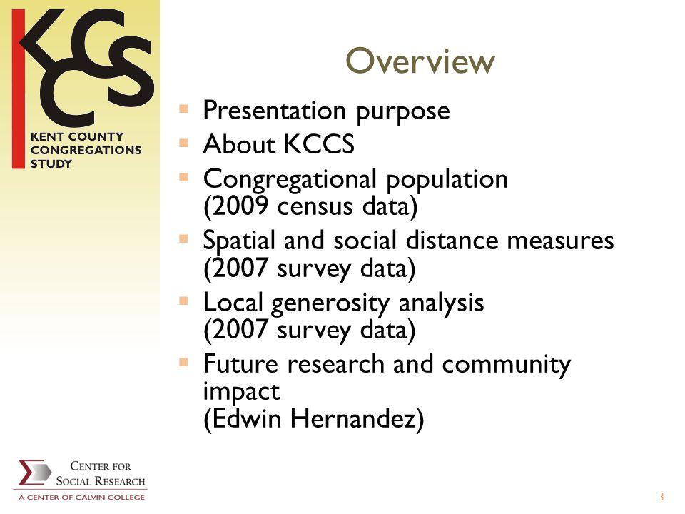Overview Presentation purpose About KCCS Congregational population (2009 census data) Spatial and social distance measures (2007 survey data) Local generosity analysis (2007 survey data) Future research and community impact (Edwin Hernandez) 3